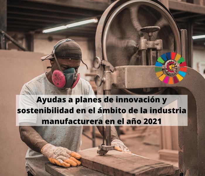 Ayudas a planes de innovación y sostenibilidad en el ámbito de la industria manufacturera en el año 2021