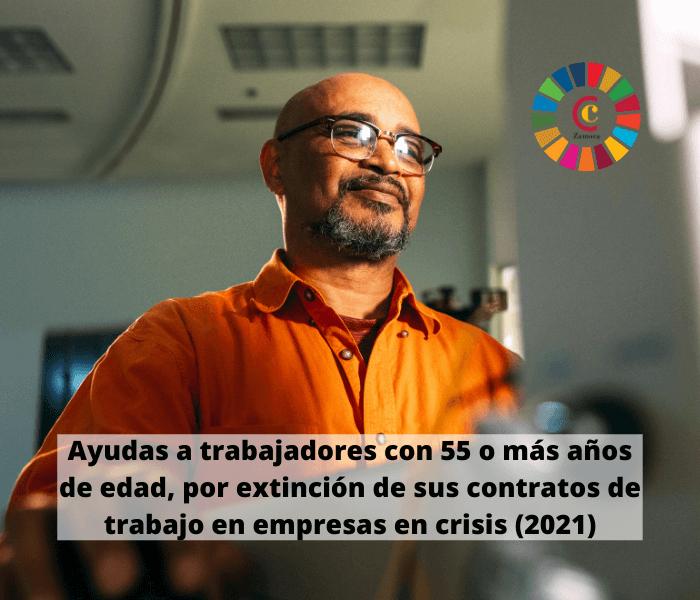 Ayudas a trabajadores con 55 o más años de edad, por extinción de sus contratos de trabajo por proceder de una empresa en crisis (2021)