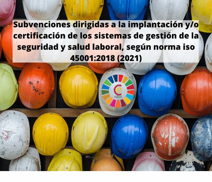 Subvenciones dirigidas a la implantación y/o certificación de los sistemas de gestión de la seguridad y salud laboral, según norma iso 45001:2018 (2021)
